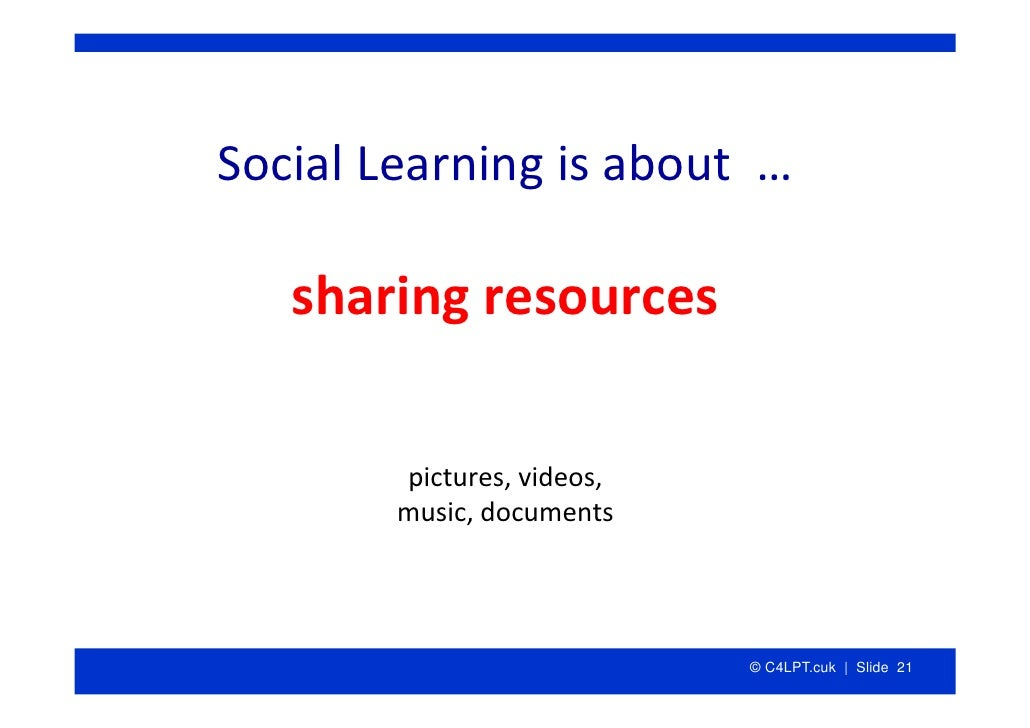 SocialLearningisabout…     sharingresources          pictures,videos,         music,documents                   ...