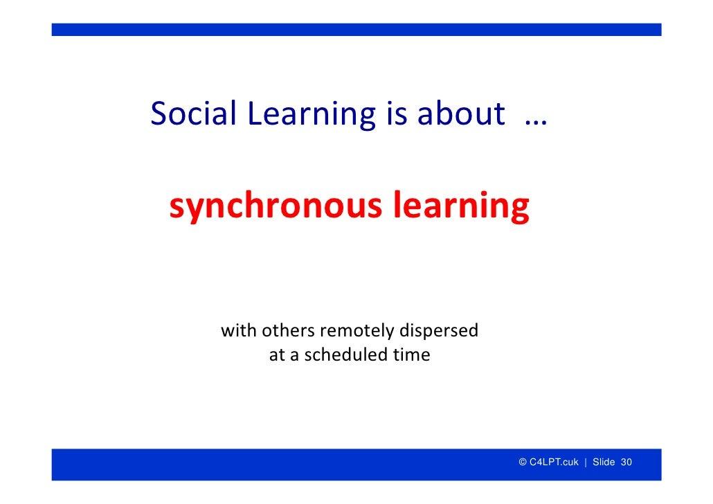 SocialLearningisabout…   synchronouslearning      withothersremotelydispersed           atascheduledtime      ...