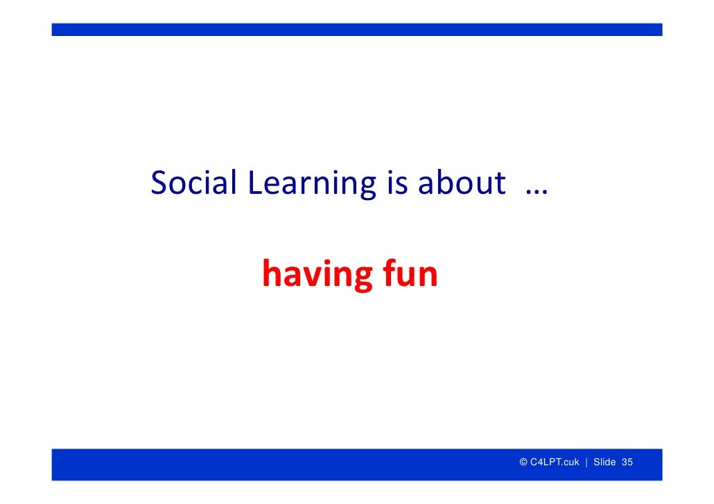 SocialLearningisabout…         havingfun                            © C4LPT.cuk | Slide 35
