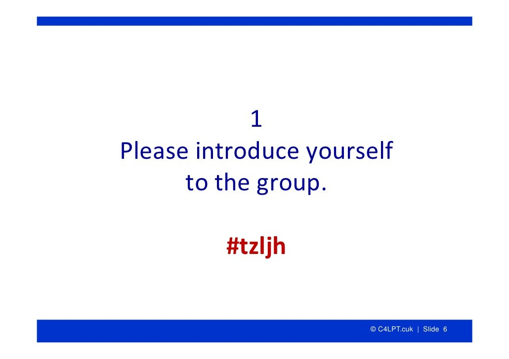 1 Pleaseintroduceyourself       tothegroup.           #tzljh                         © C4LPT.cuk | Slide 6