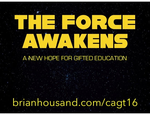 THE FORCE awakens A NEW HOPE FOR GIFTED EDUCATION brianhousand.com/cagt16