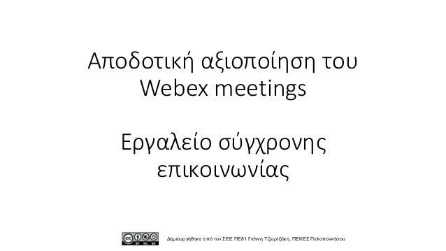 Αποδοτική αξιοποίηση του Webex meetings Εργαλείο σύγχρονης επικοινωνίας Δημιουργήθηκε από τον ΣΕΕ ΠΕ81 Γιάννη Τζωρτζάκη, Π...