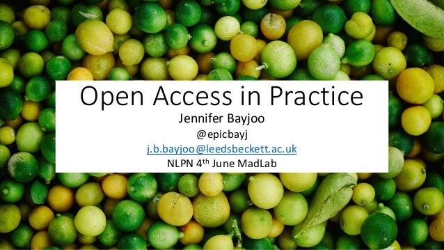 Open Access in Practice Jennifer Bayjoo @epicbayj j.b.bayjoo@leedsbeckett.ac.uk NLPN 4th June MadLab