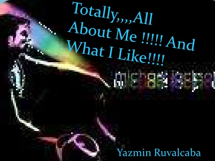 Totally,,,,All About Me !!!!! And What I Like!!!!<br />Yazmin Ruvalcaba<br />