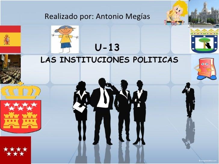 Realizado por: Antonio Megías             U-13LAS INSTITUCIONES POLITICAS