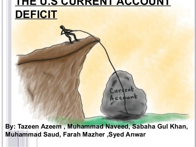THE U.S CURRENT ACCOUNT DEFICIT By: Tazeen Azeem , Muhammad Naveed, Sabaha Gul Khan, Muhammad Saud, Farah Mazher ,Syed Anw...