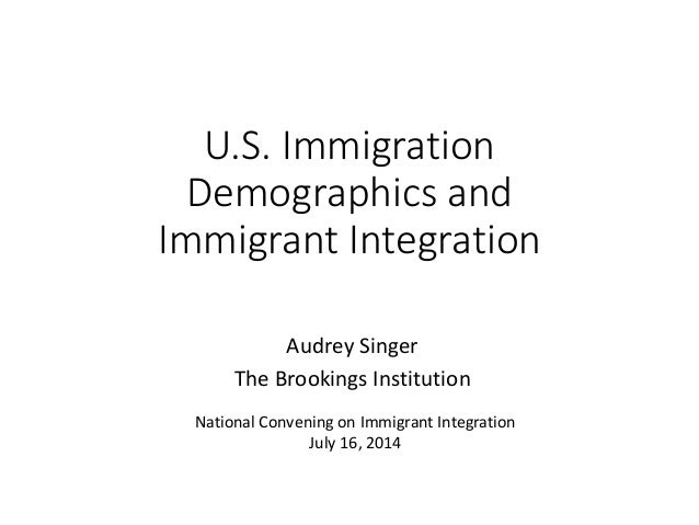 U.S. Immigration Demographics and Immigrant Integration Audrey Singer The Brookings Institution National Convening on Immi...
