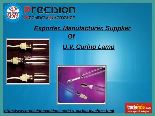 http://www.precisionmachines.net/u-v-curing-machine.html Exporter, Manufacturer, Supplier Of U.V. Curing Lamp