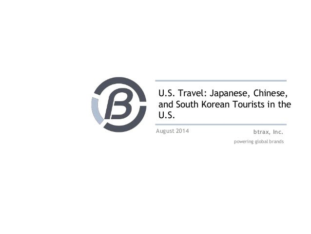 U.S. Travel: Japanese, Chinese,  and South Korean Tourists in the  U.S.  btrax, Inc.  powering global brands  August 2014