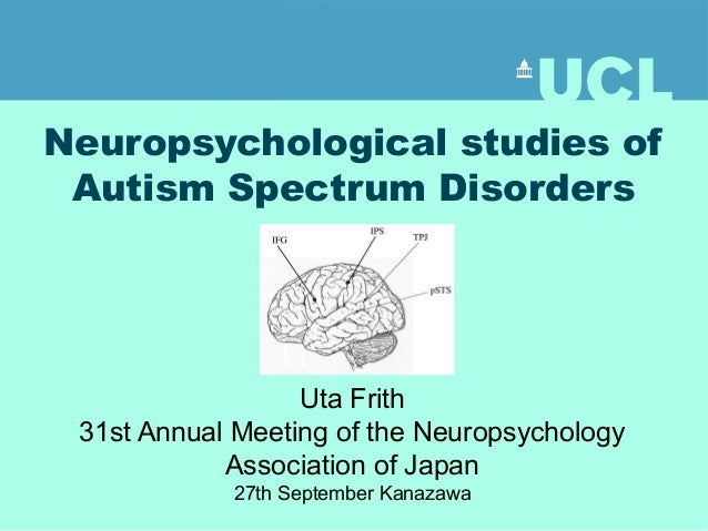 Neuropsychological studies of  Autism Spectrum Disorders  Uta Frith  31st Annual Meeting of the Neuropsychology  Associati...