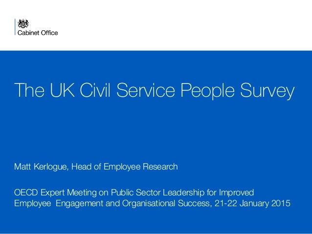 The UK Civil Service People Survey Matt Kerlogue, Head of Employee Research  OECD Expert Meeting on Public Sector Leadersh...