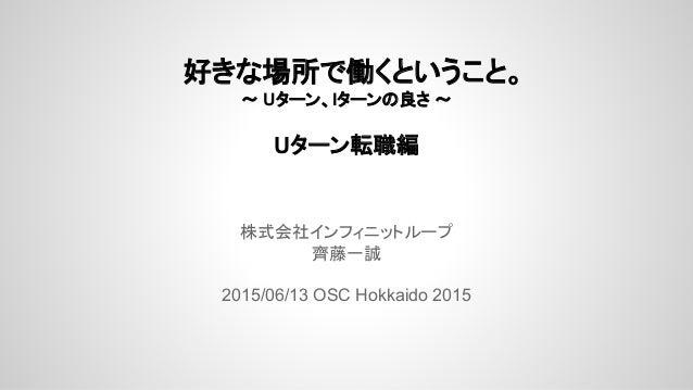 好きな場所で働くということ。 ~ Uターン、Iターンの良さ ~ Uターン転職編 株式会社インフィニットループ 齊藤一誠 2015/06/13 OSC Hokkaido 2015