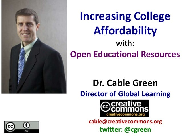 Dr. Cable Green Director of Global Learning cable@creativecommons.org twitter: @cgreen Increasing College Affordability wi...