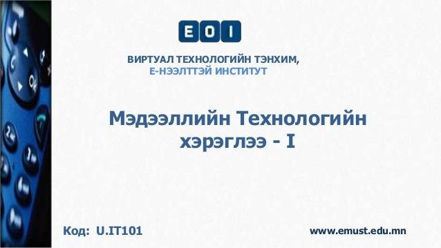 www.emust.edu.mn Мэдээллийн Технологийн хэрэглээ - I ВИРТУАЛ ТЕХНОЛОГИЙН ТЭНХИМ, Е-НЭЭЛТТЭЙ ИНСТИТУТ Код: U.IT101