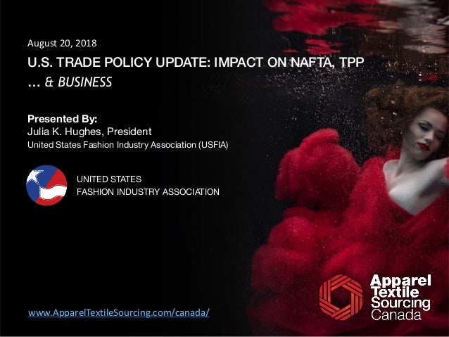 U.S. TRADE POLICY UPDATE: IMPACT ON NAFTA, TPP … & BUSINESS Presented By: Julia K. Hughes, President  United States Fashio...