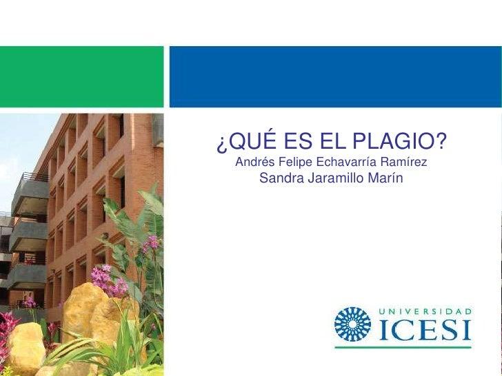 ¿QUÉ ES EL PLAGIO? Andrés Felipe Echavarría Ramírez     Sandra Jaramillo Marín