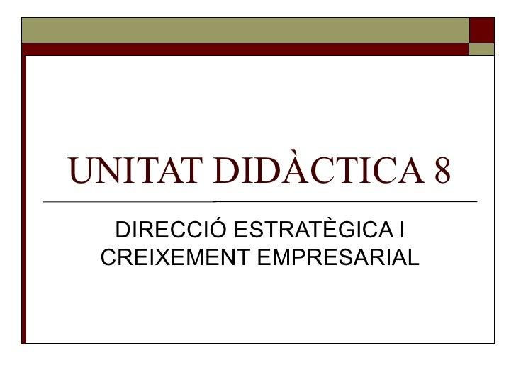 UNITAT DIDÀCTICA 8 DIRECCIÓ ESTRATÈGICA I CREIXEMENT EMPRESARIAL