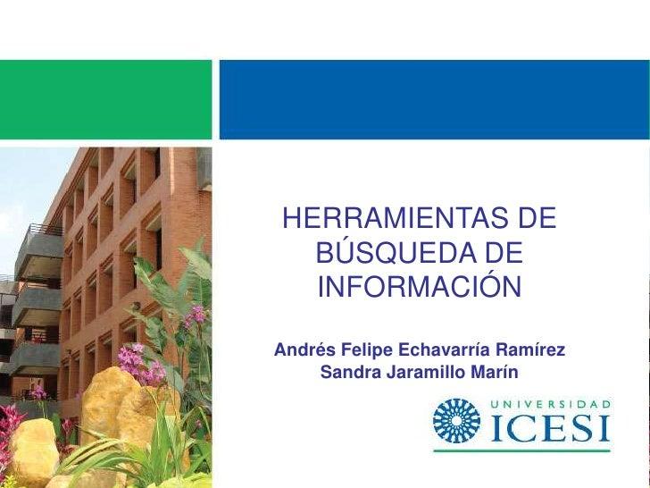 HERRAMIENTAS DE  BÚSQUEDA DE  INFORMACIÓNAndrés Felipe Echavarría Ramírez    Sandra Jaramillo Marín