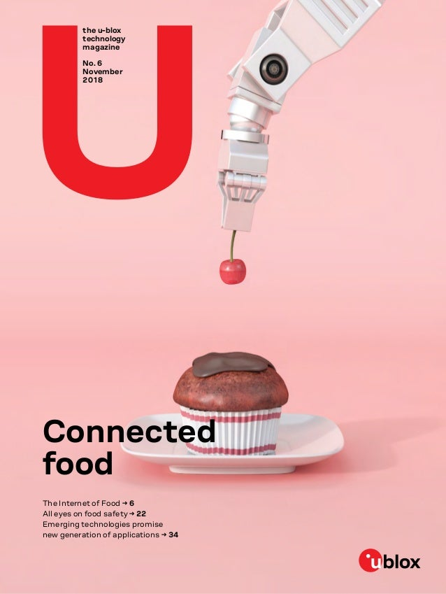 the u-blox technology magazine No. 6 November 2018 Connected food The Internet of Food → 6 All eyes on food safety → 22 Em...