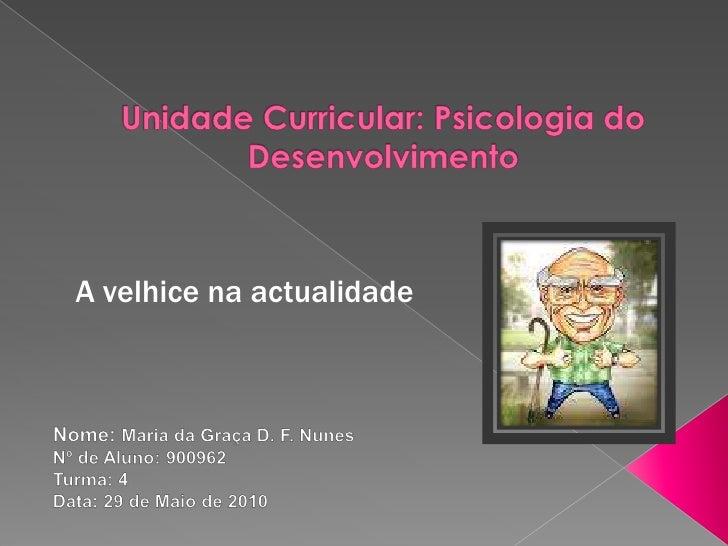 Unidade Curricular: Psicologia do Desenvolvimento<br />A velhice na actualidade<br />Nome: Maria da Graça D. F. Nunes<br /...