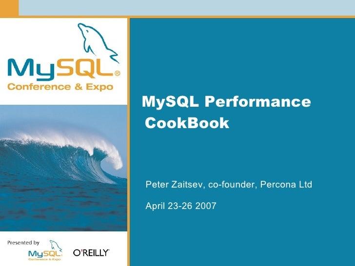 MySQL Performance CookBook   Peter Zaitsev, co-founder, Percona Ltd  April 23-26 2007