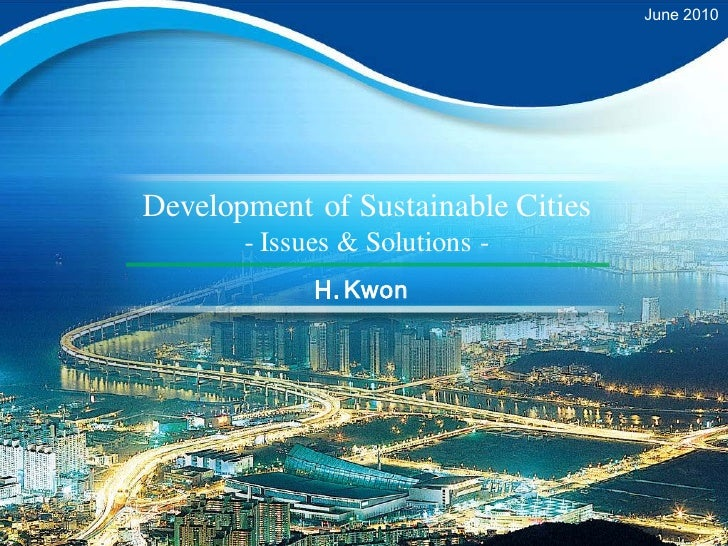 June 2010     Development of Sustainable Cities        - Issues & Solutions -              H. Kwon