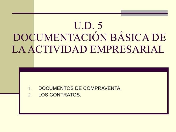U.D. 5  DOCUMENTACIÓN BÁSICA DE LA ACTIVIDAD EMPRESARIAL <ul><li>DOCUMENTOS DE COMPRAVENTA. </li></ul><ul><li>LOS CONTRATO...