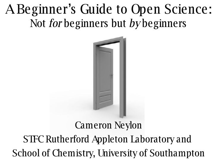 A Beginner's Guide to Open Science: Not  for  beginners but  by  beginners Cameron Neylon STFC Rutherford Appleton Laborat...