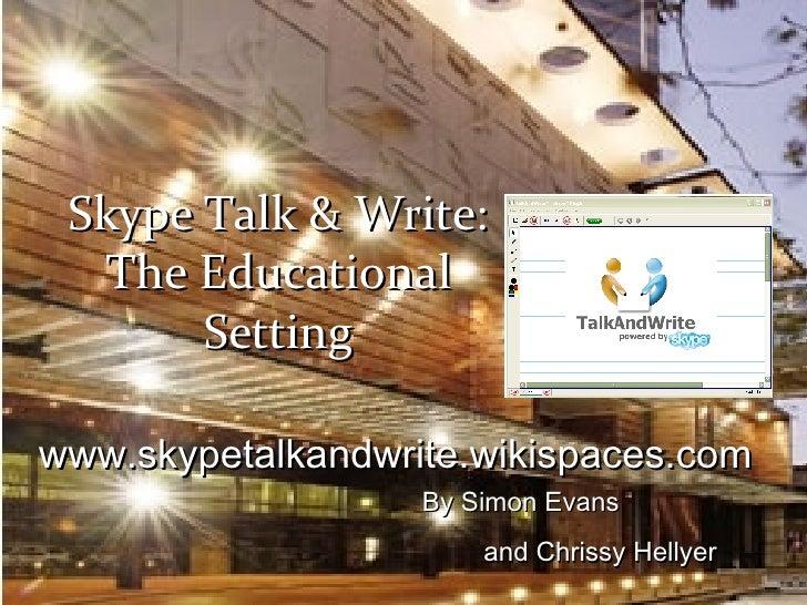 By Simon Evans  and Chrissy Hellyer   www.skypetalkandwrite.wikispaces.com Skype Talk & Write: The Educational Setting