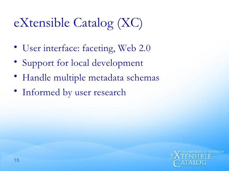 eXtensible Catalog (XC) <ul><li>User interface: faceting, Web 2.0 </li></ul><ul><li>Support for local development </li></u...