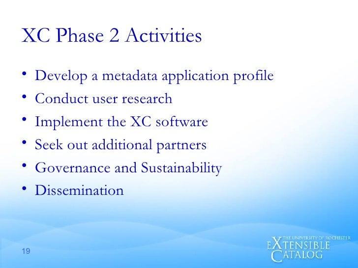 XC Phase 2 Activities <ul><li>Develop a metadata application profile </li></ul><ul><li>Conduct user research </li></ul><ul...