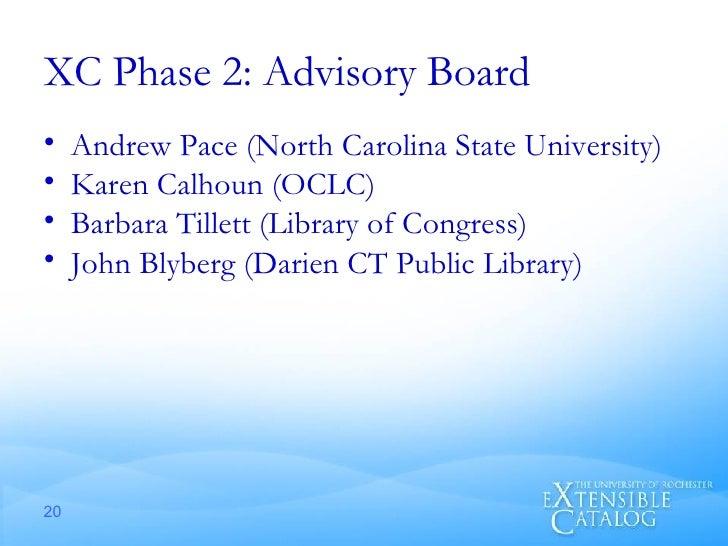 XC Phase 2: Advisory Board <ul><li>Andrew Pace (North Carolina State University) </li></ul><ul><li>Karen Calhoun (OCLC) </...