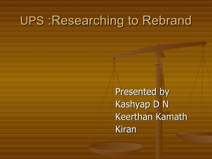 UPS  :Researching to Rebrand <ul><li>Presented by </li></ul><ul><li>Kashyap D N  </li></ul><ul><li>Keerthan Kamath </li></...