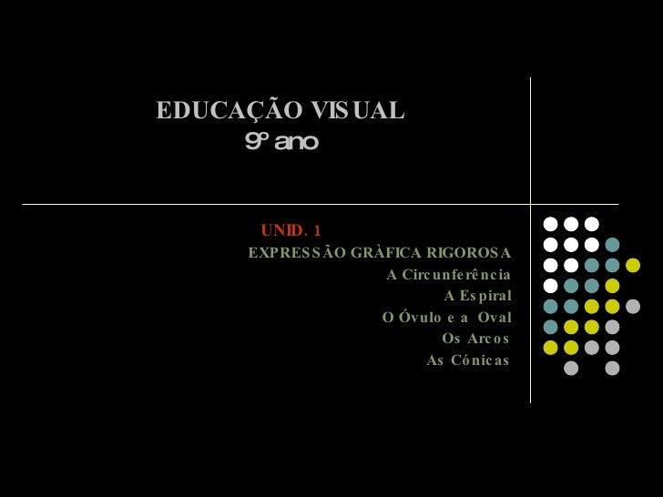 EDUCAÇÃO VISUAL 9º ano UNID. 1 EXPRESSÃO GRÀFICA RIGOROSA A Circunferência A Espiral O Óvulo e a  Oval Os Arcos As Cónicas