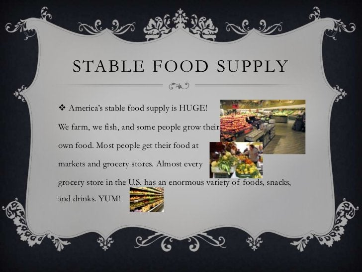 STABLE FOOD SUPPLY America's stable food supply is HUGE!We farm, we fish, and some people grow theirown food. Most people...