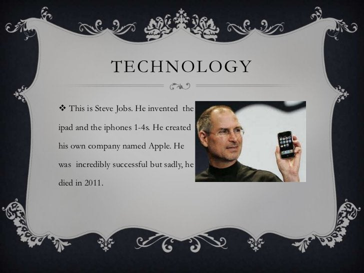 TECHNOLOGY This is Steve Jobs. He invented theipad and the iphones 1-4s. He createdhis own company named Apple. Hewas inc...