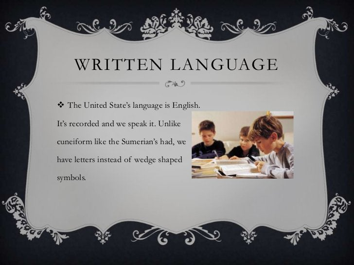 WRITTEN LANGUAGE The United State's language is English.It's recorded and we speak it. Unlikecuneiform like the Sumerian'...