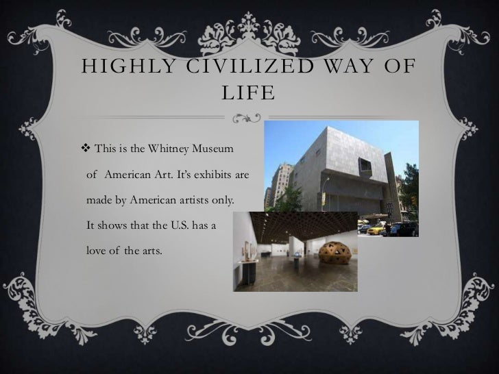 HIGHLY CIVILIZED WAY OF          LIFE This is the Whitney Museum of American Art. It's exhibits are made by American arti...