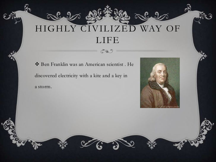 HIGHLY CIVILIZED WAY OF          LIFE Ben Franklin was an American scientist . Hediscovered electricity with a kite and a...