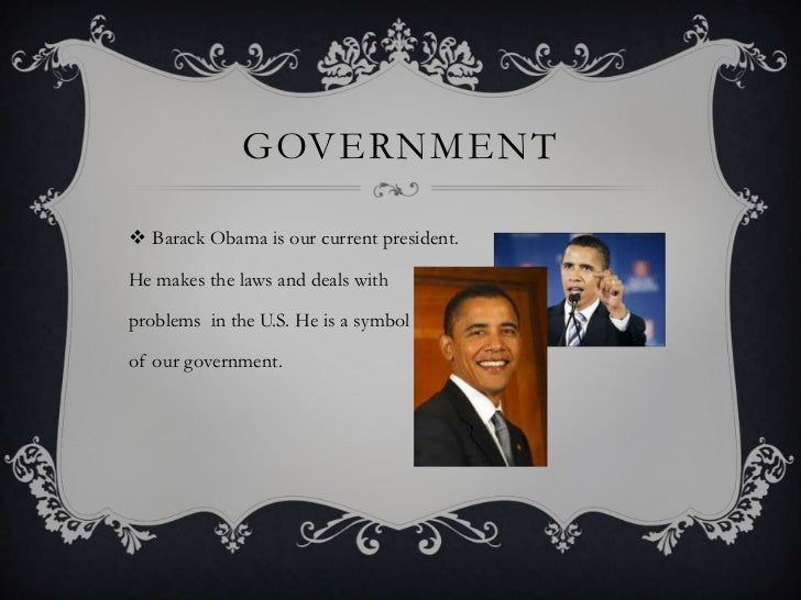 GOVERNMENT Barack Obama is our current president.He makes the laws and deals withproblems in the U.S. He is a symbolof ou...