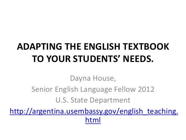 ADAPTING THE ENGLISH TEXTBOOK    TO YOUR STUDENTS' NEEDS.                   Dayna House,       Senior English Language Fel...