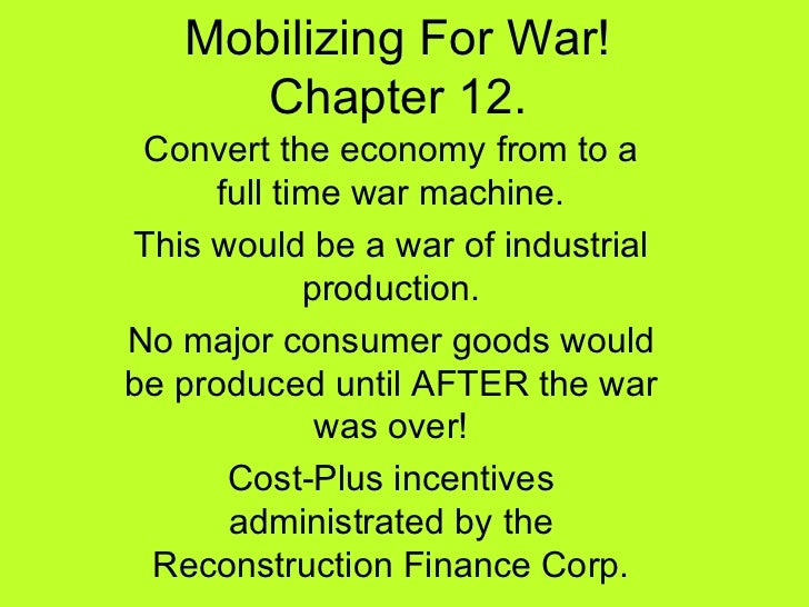 Mobilizing For War! Chapter 12. Convert the economy from to a full time war machine. This would be a war of industrial pro...