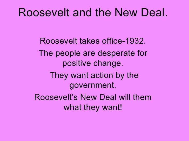 Roosevelt and the New Deal. Roosevelt takes office-1932. The people are desperate for positive change. They want action by...
