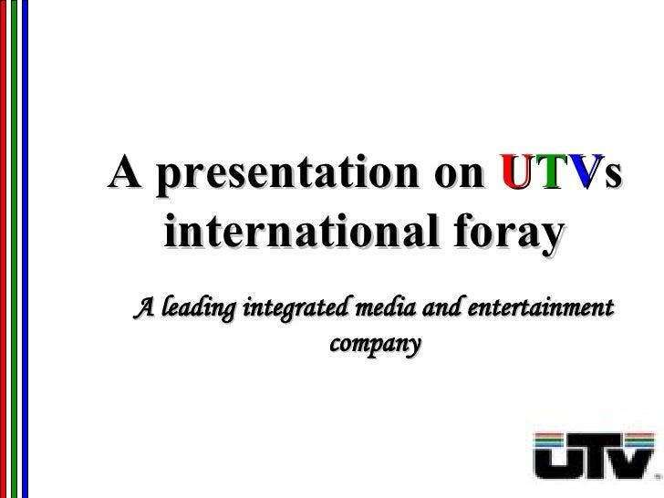 A presentation on  U T V s international foray A leading integrated media and entertainment company