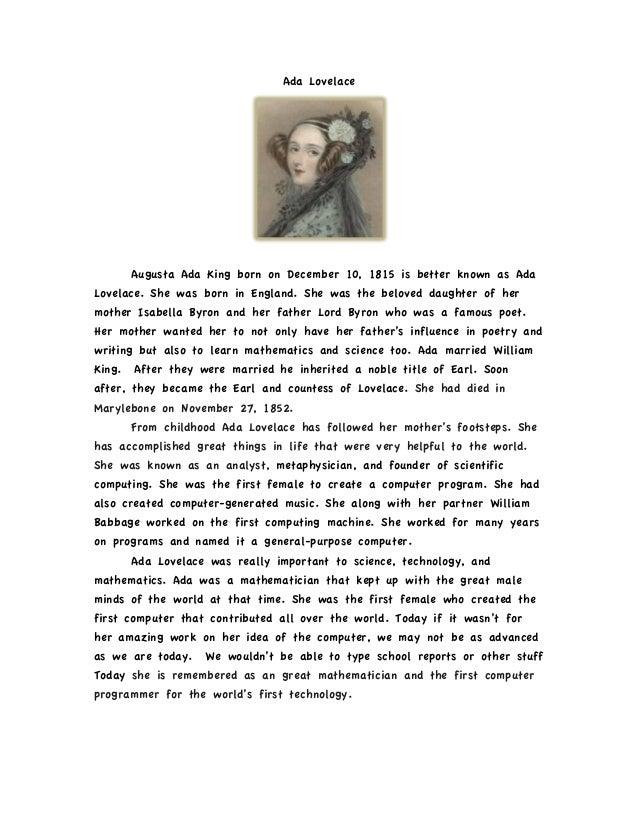 Ada Lovelace        Augusta Ada King born on December 10, 1815 is better known as AdaLovelace. She was born in England. Sh...