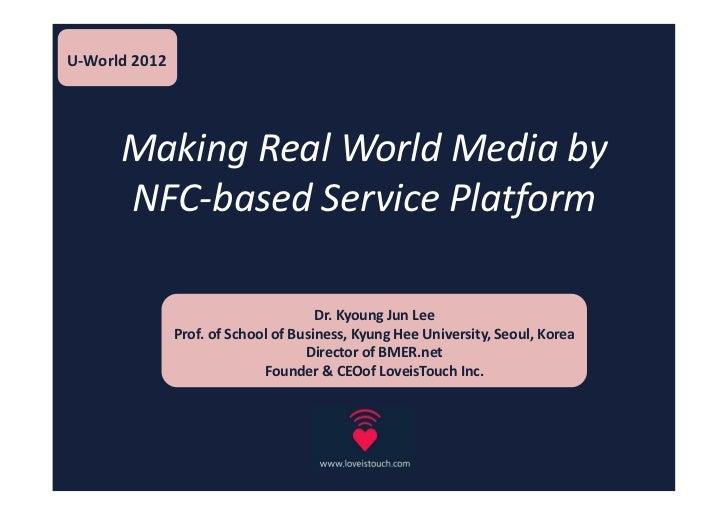 U-World 2012      Making Real World Media by      NFC-based Service Platform                                      Dr. Kyou...