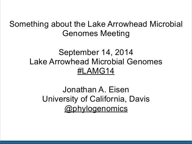 !  !  Something about the Lake Arrowhead Microbial  Genomes Meeting  !  September 14, 2014  Lake Arrowhead Microbial Genom...