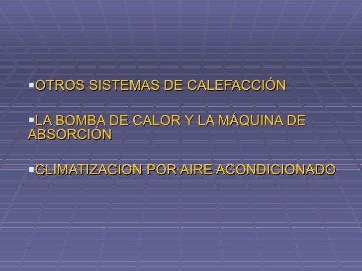 <ul><li>OTROS SISTEMAS DE CALEFACCIÓN </li></ul><ul><li>LA BOMBA DE CALOR Y LA MÁQUINA DE ABSORCIÓN </li></ul><ul><li>CLIM...