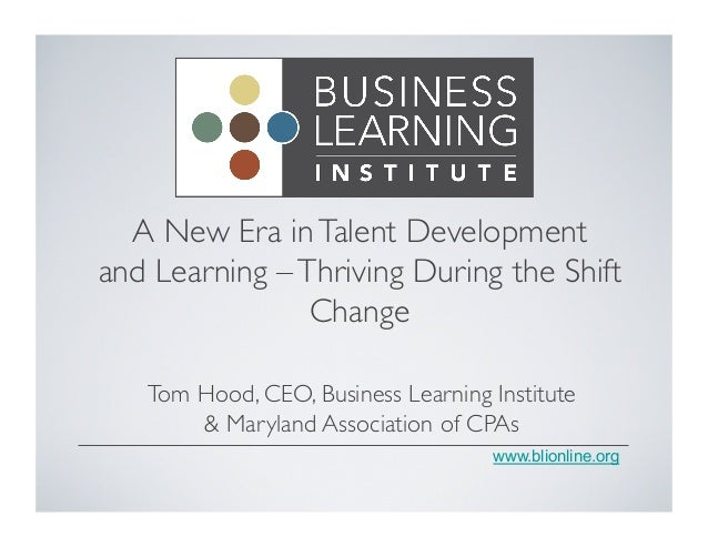 A New Era in Talent Development  and Learning – Thriving During the Shift  www.blionline.org  Change  Tom Hood, CEO, Busin...
