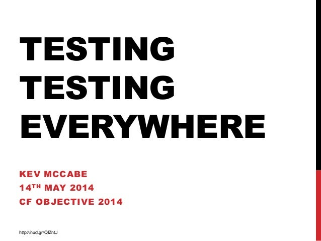 TESTING TESTING EVERYWHERE KEV MCCABE 14TH MAY 2014 CF OBJECTIVE 2014 http://nud.gr/QIZntJ